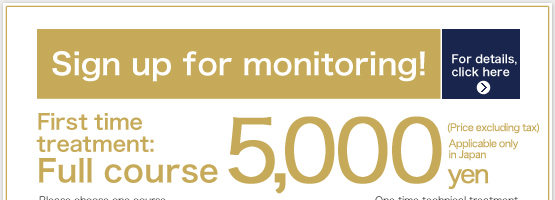 Sign up for monitoring! For details, click here First time treatment: Full course 5,000 yen (Price excluding tax) Applicable only in Japan One time technical treatment Diet Tightening up Hair Removal Sign up here
